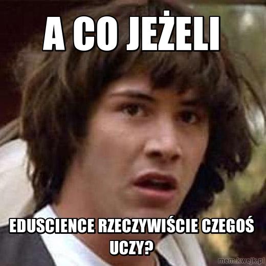 A co jeżeli Eduscience rzeczywiście czegoś uczy?